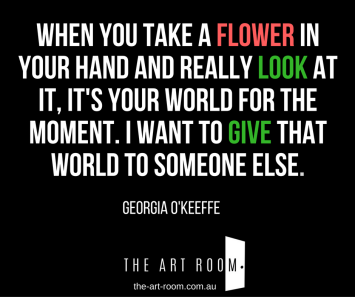 """When you take a flower in your hand and really look at it, it's your world for the moment. I want to give that world to someone else"" Quote by Georgia O'Keeffe"