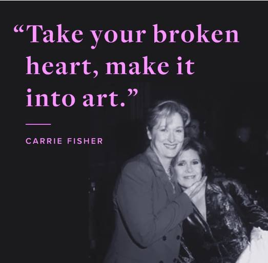 """Take your broken heart, make it into art"" Carrie Fisher"